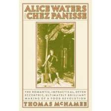 Alice Waters and Chez Panisse: The Romantic, Impractical, Often Eccentric, Ultimately Brilliant Making of a Food Revolution